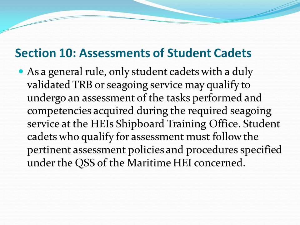 Section 10: Assessments of Student Cadets As a general rule, only student cadets with a duly validated TRB or seagoing service may qualify to undergo an assessment of the tasks performed and competencies acquired during the required seagoing service at the HEIs Shipboard Training Office.