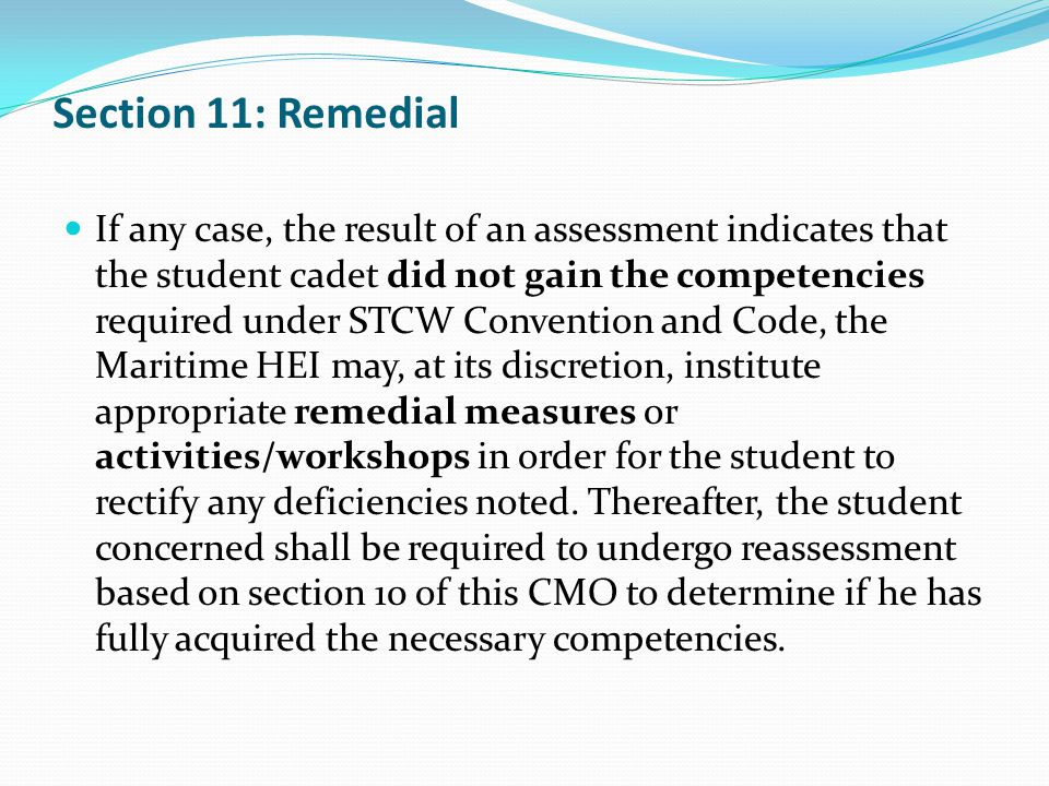 Section 11: Remedial If any case, the result of an assessment indicates that the student cadet did not gain the competencies required under STCW Convention and Code, the Maritime HEI may, at its discretion, institute appropriate remedial measures or activities/workshops in order for the student to rectify any deficiencies noted.