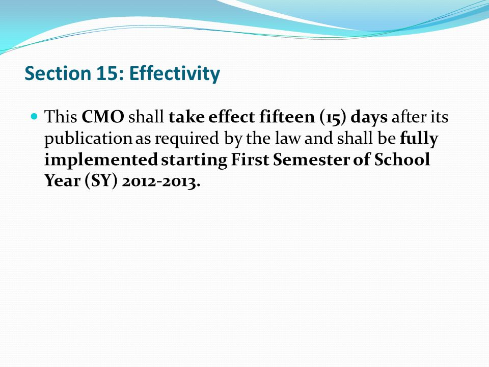 Section 15: Effectivity This CMO shall take effect fifteen (15) days after its publication as required by the law and shall be fully implemented starting First Semester of School Year (SY) 2012-2013.