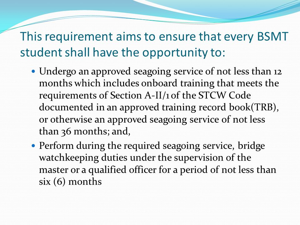 This requirement aims to ensure that every BSMT student shall have the opportunity to: Undergo an approved seagoing service of not less than 12 months