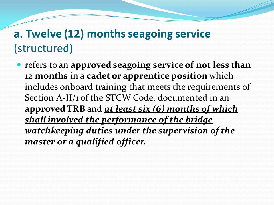 a. Twelve (12) months seagoing service (structured) refers to an approved seagoing service of not less than 12 months in a cadet or apprentice positio