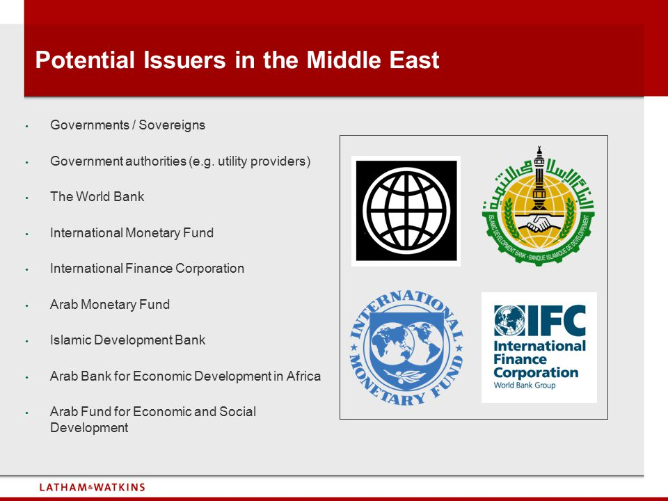 Potential Issuers in the Middle East Governments / Sovereigns Government authorities (e.g. utility providers) The World Bank International Monetary Fu