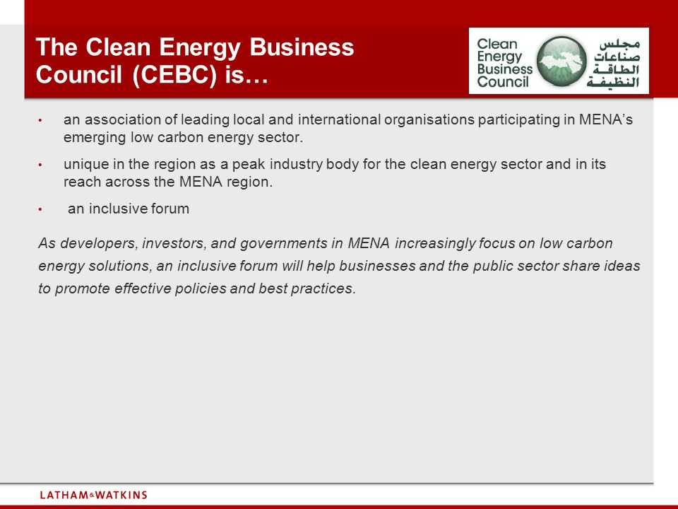 The Clean Energy Business Council (CEBC) is… an association of leading local and international organisations participating in MENA's emerging low carb