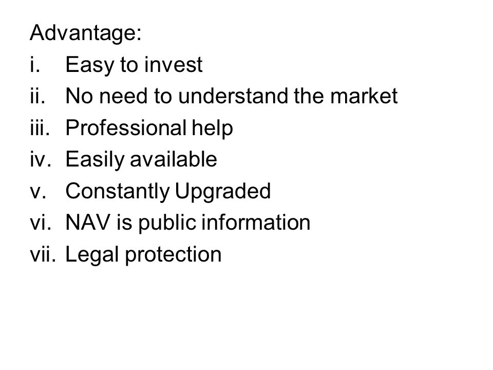 Advantage: i.Easy to invest ii.No need to understand the market iii.Professional help iv.Easily available v.Constantly Upgraded vi.NAV is public information vii.Legal protection
