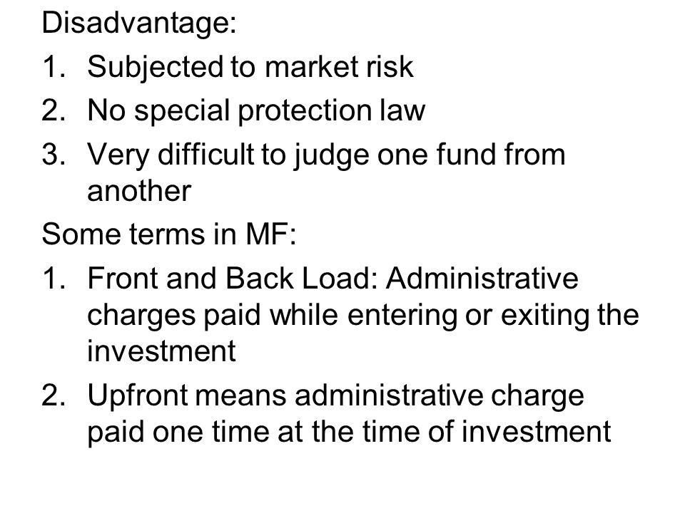 Disadvantage: 1.Subjected to market risk 2.No special protection law 3.Very difficult to judge one fund from another Some terms in MF: 1.Front and Bac
