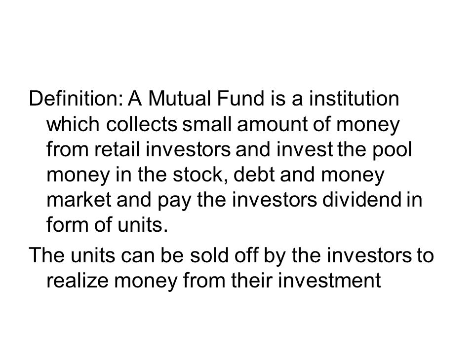 Definition: A Mutual Fund is a institution which collects small amount of money from retail investors and invest the pool money in the stock, debt and