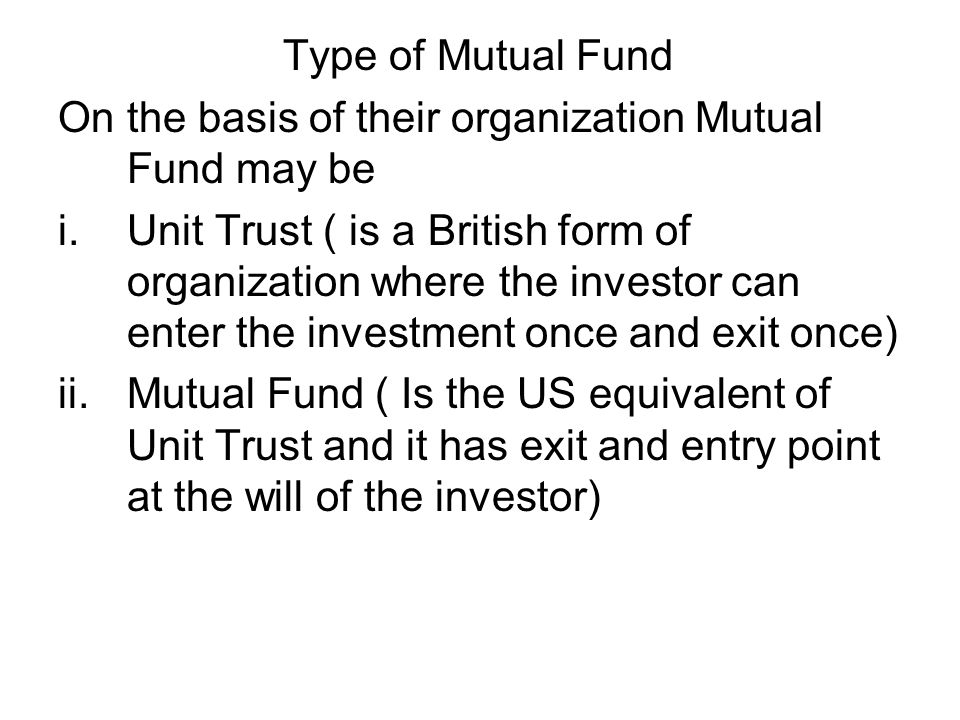 Type of Mutual Fund On the basis of their organization Mutual Fund may be i.Unit Trust ( is a British form of organization where the investor can ente