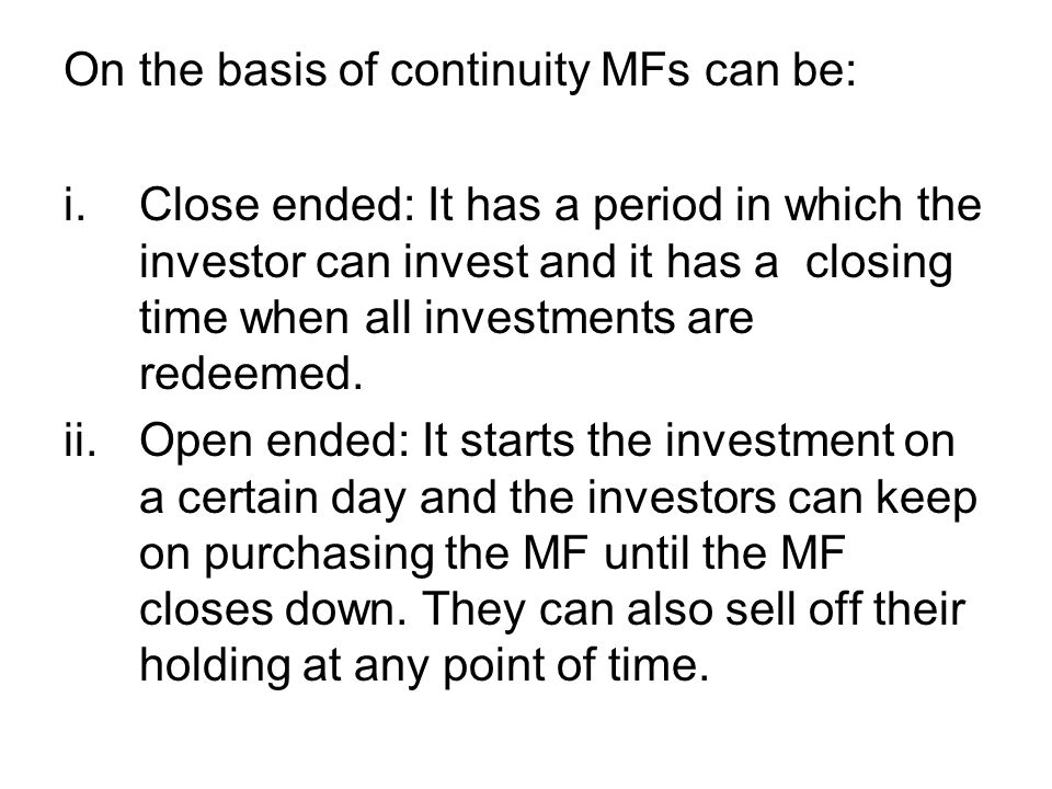 On the basis of continuity MFs can be: i.Close ended: It has a period in which the investor can invest and it has a closing time when all investments
