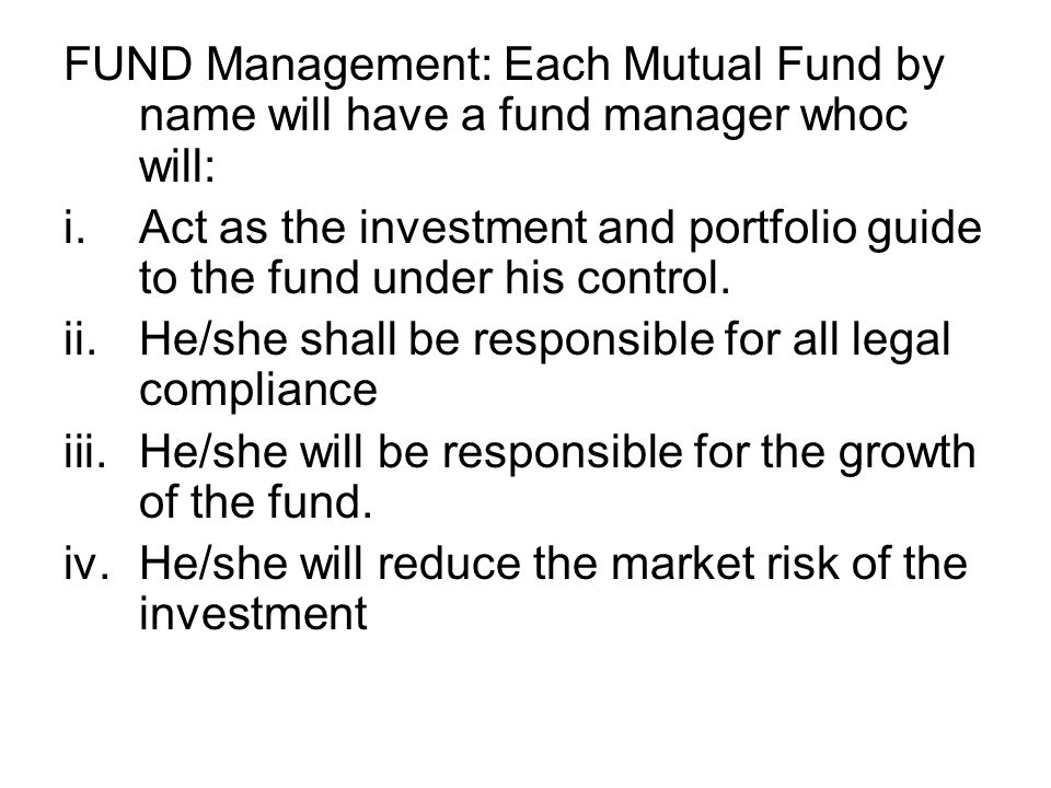 FUND Management: Each Mutual Fund by name will have a fund manager whoc will: i.Act as the investment and portfolio guide to the fund under his contro