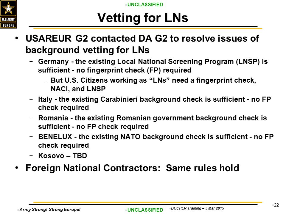 Army Strong! Strong Europe! UNCLASSIFIED DOCPER Training – 5 Mar 2015 22 USAREUR G2 contacted DA G2 to resolve issues of background vetting for LNs −