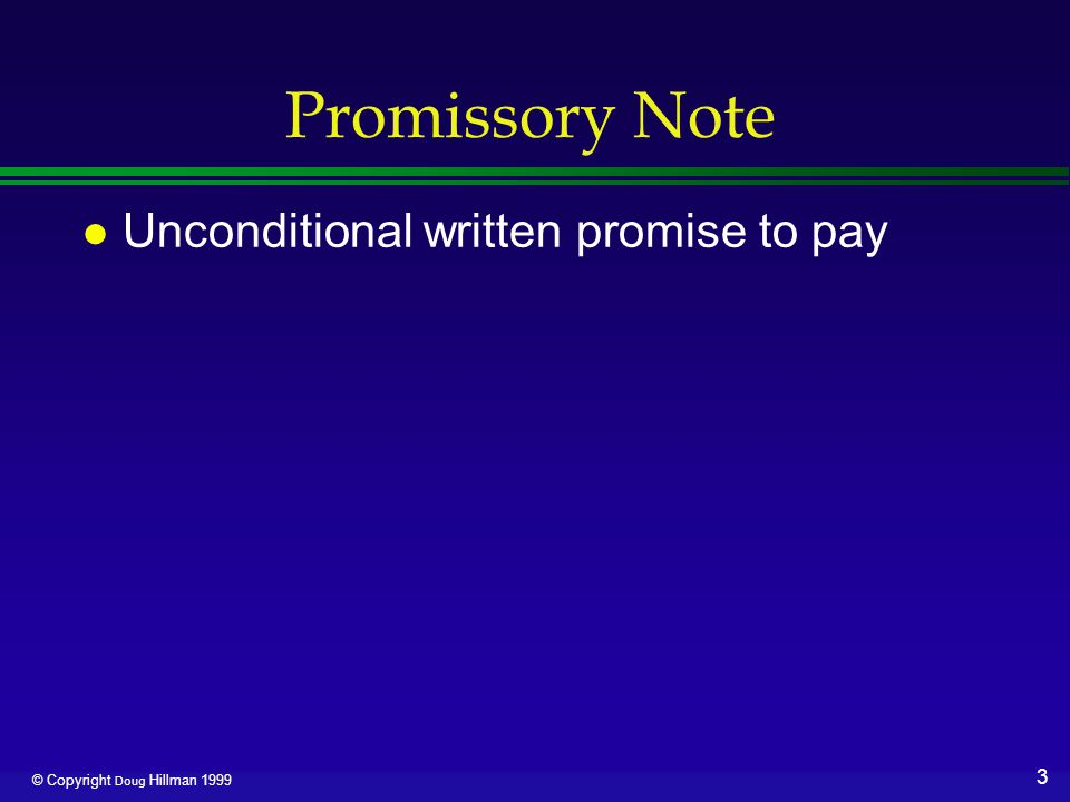 3 © Copyright Doug Hillman 1999 Promissory Note l Unconditional written promise to pay