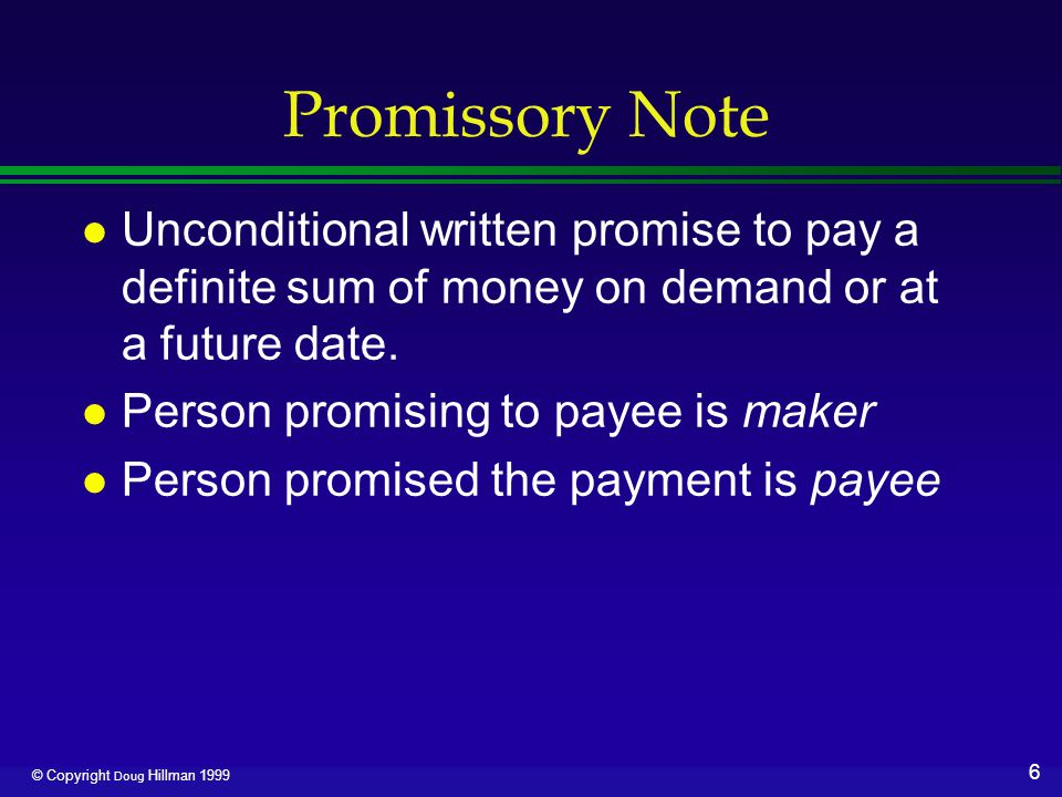 6 © Copyright Doug Hillman 1999 Promissory Note l Unconditional written promise to pay a definite sum of money on demand or at a future date. l Person
