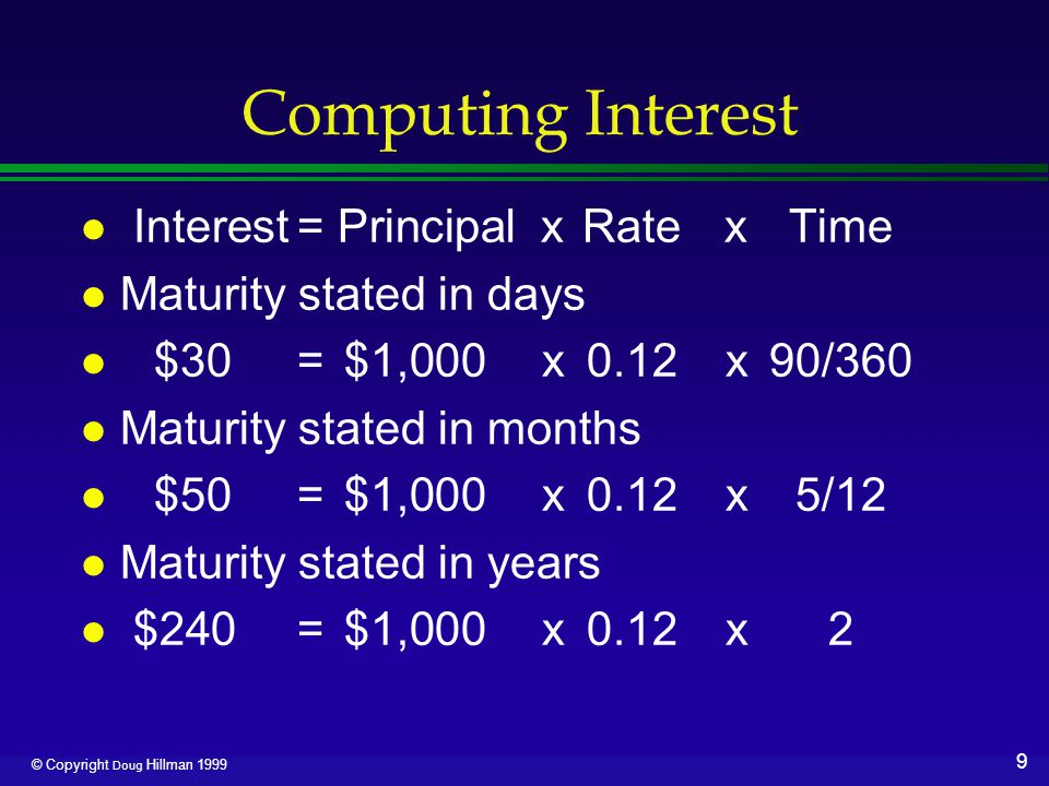 9 © Copyright Doug Hillman 1999 Computing Interest l Interest= Principalx Rate x Time l Maturity stated in days l $30=$1,000x0.12x90/360 l Maturity st