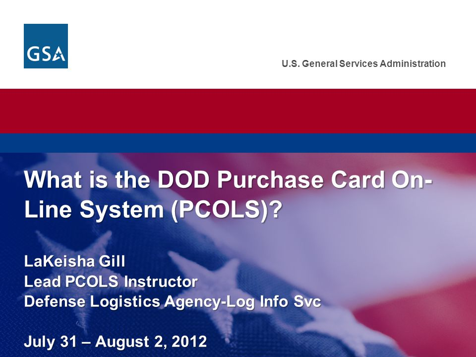 U.S. General Services Administration What is the DOD Purchase Card On- Line System (PCOLS)? LaKeisha Gill Lead PCOLS Instructor Defense Logistics Agen