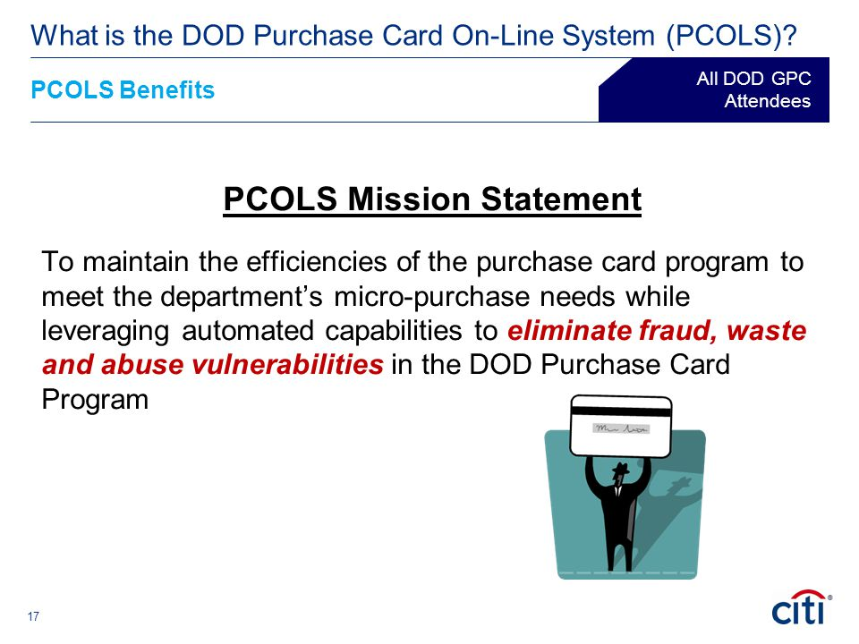 17 PCOLS Mission Statement To maintain the efficiencies of the purchase card program to meet the department's micro-purchase needs while leveraging au