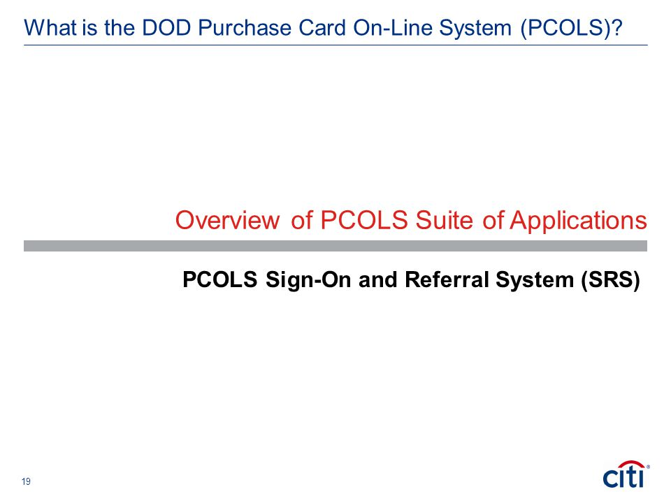 19 What is the DOD Purchase Card On-Line System (PCOLS)? Overview of PCOLS Suite of Applications PCOLS Sign-On and Referral System (SRS)