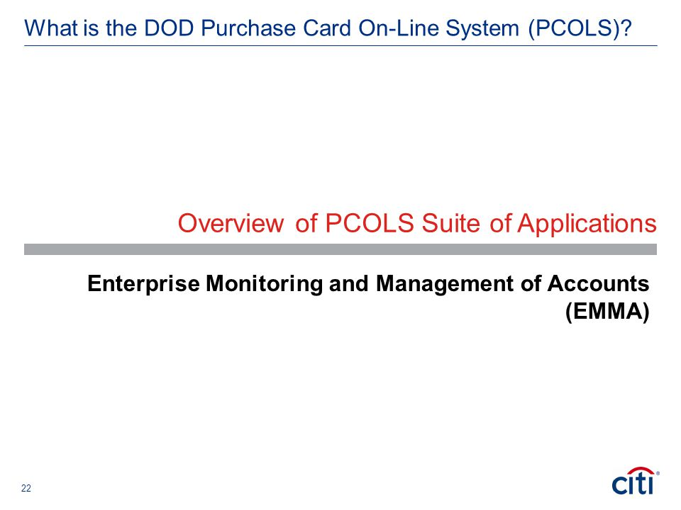22 What is the DOD Purchase Card On-Line System (PCOLS)? Overview of PCOLS Suite of Applications Enterprise Monitoring and Management of Accounts (EMM