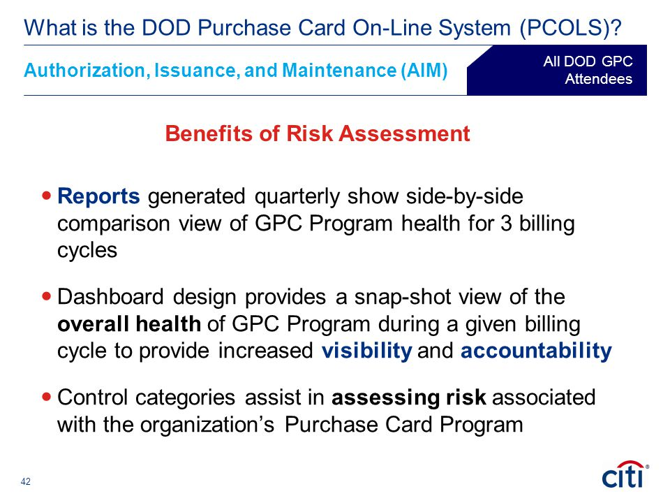 42 Authorization, Issuance, and Maintenance (AIM) ® What is the DOD Purchase Card On-Line System (PCOLS)? All DOD GPC Attendees Benefits of Risk Asses