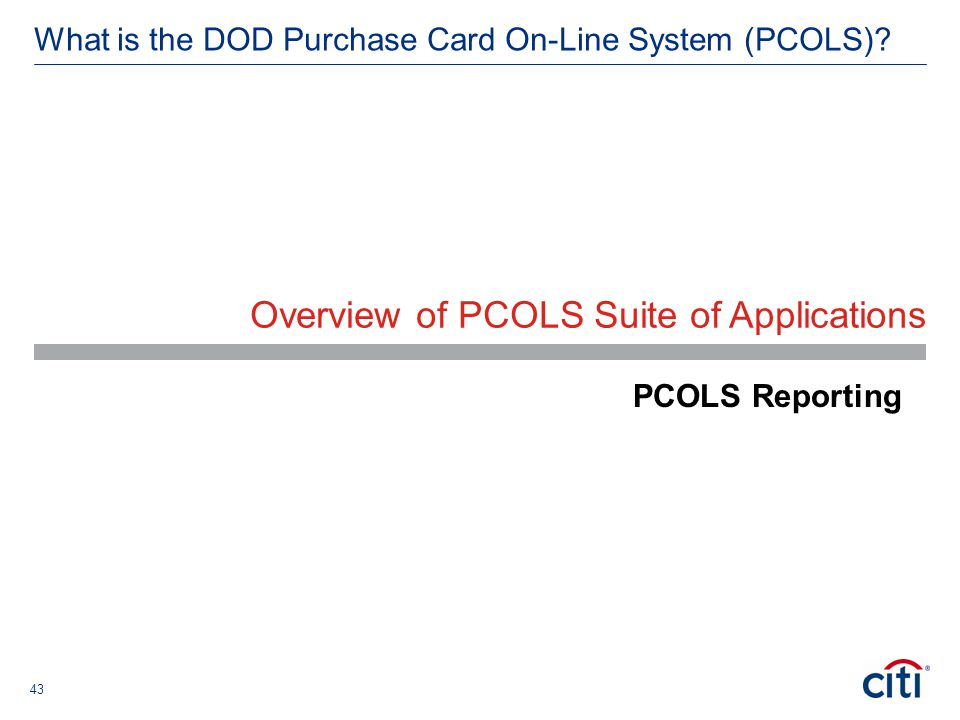 43 What is the DOD Purchase Card On-Line System (PCOLS)? Overview of PCOLS Suite of Applications PCOLS Reporting