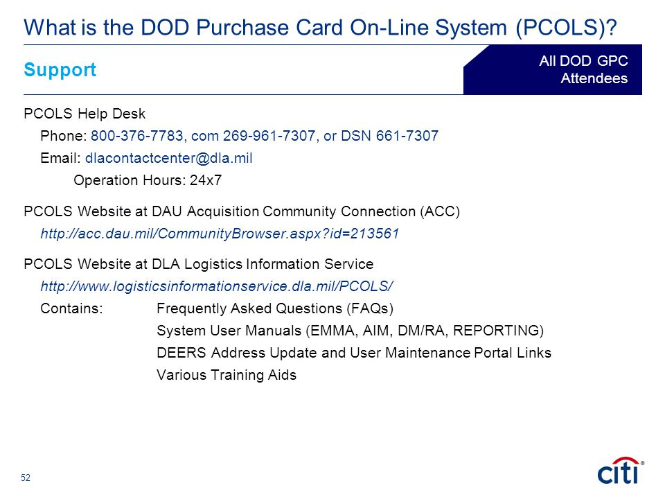 52 Support ® What is the DOD Purchase Card On-Line System (PCOLS)? All DOD GPC Attendees PCOLS Help Desk Phone: 800-376-7783, com 269-961-7307, or DSN