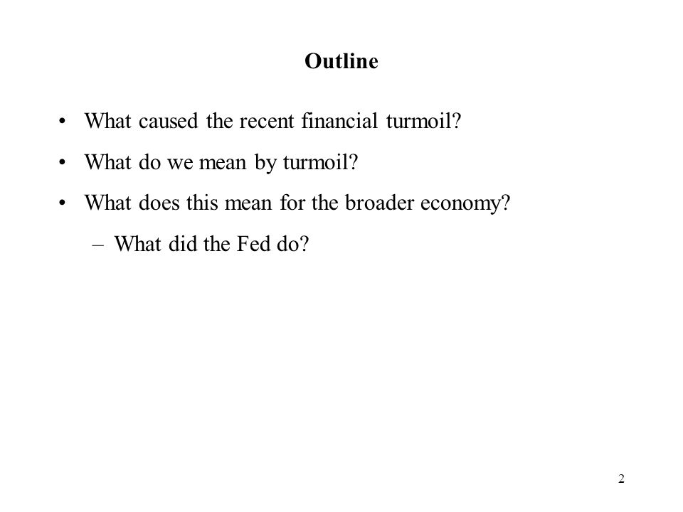 2 Outline What caused the recent financial turmoil.