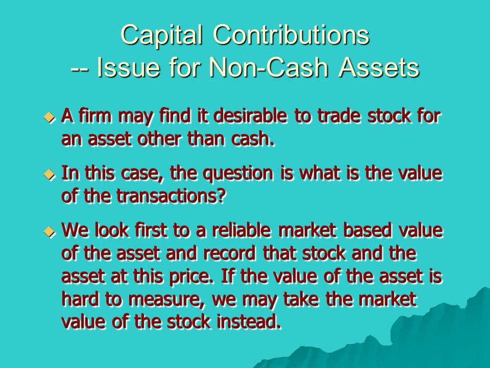 Capital Contributions -- Issue for Non-Cash Assets  A firm may find it desirable to trade stock for an asset other than cash.  In this case, the que