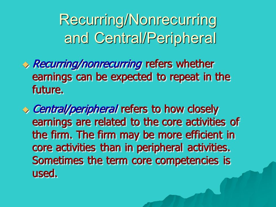 Recurring/Nonrecurring and Central/Peripheral  Recurring/nonrecurring refers whether earnings can be expected to repeat in the future.  Central/peri