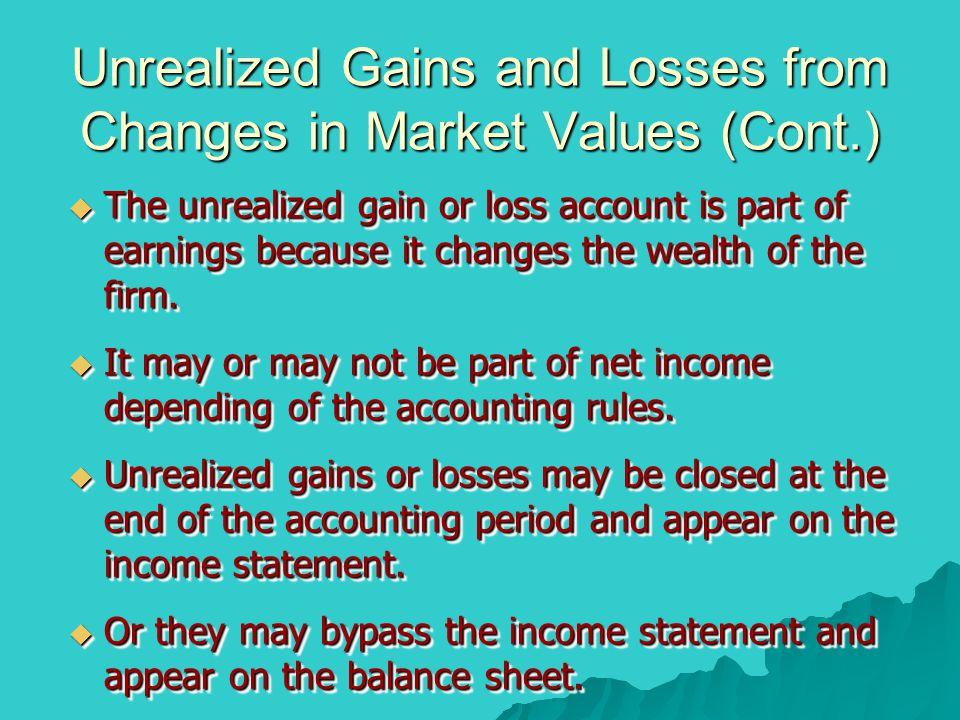 Unrealized Gains and Losses from Changes in Market Values (Cont.)  The unrealized gain or loss account is part of earnings because it changes the wea