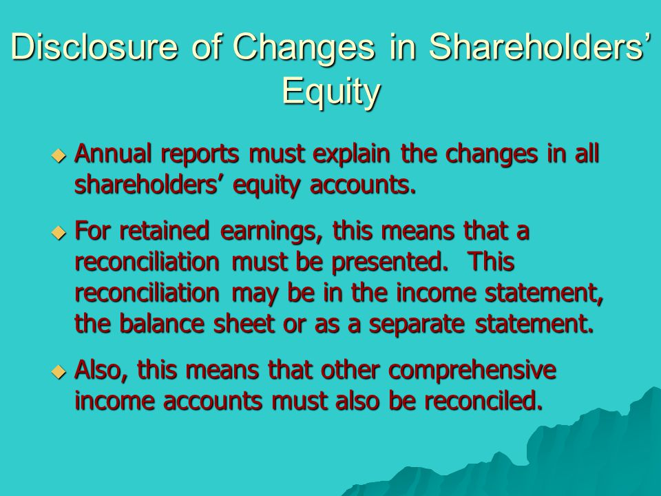 Disclosure of Changes in Shareholders' Equity  Annual reports must explain the changes in all shareholders' equity accounts.  For retained earnings,