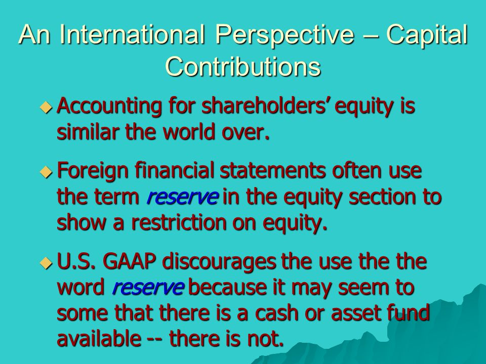 An International Perspective – Capital Contributions  Accounting for shareholders' equity is similar the world over.  Foreign financial statements o