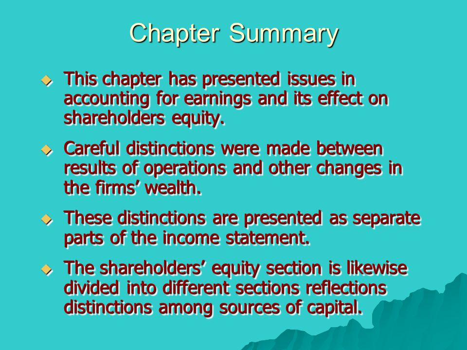 Chapter Summary  This chapter has presented issues in accounting for earnings and its effect on shareholders equity.  Careful distinctions were made