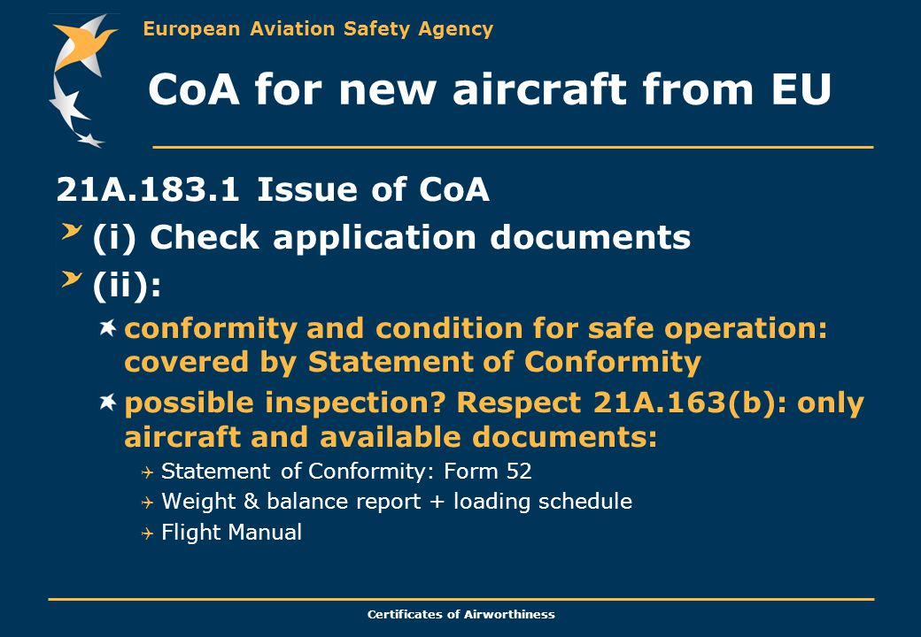 European Aviation Safety Agency Certificates of Airworthiness CoA for new aircraft from EU 21A.183.1 Issue of CoA (i) Check application documents (ii): conformity and condition for safe operation: covered by Statement of Conformity possible inspection.