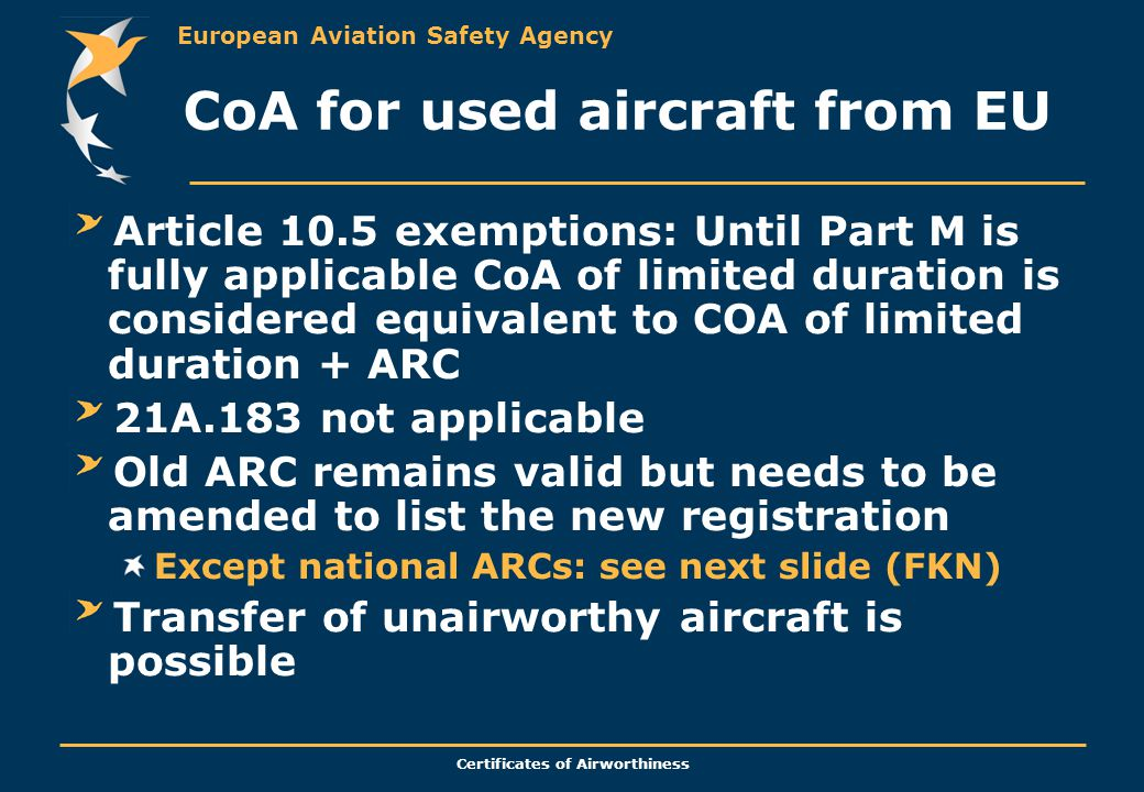 European Aviation Safety Agency Certificates of Airworthiness CoA for used aircraft from EU Article 10.5 exemptions: Until Part M is fully applicable CoA of limited duration is considered equivalent to COA of limited duration + ARC 21A.183 not applicable Old ARC remains valid but needs to be amended to list the new registration Except national ARCs: see next slide (FKN) Transfer of unairworthy aircraft is possible