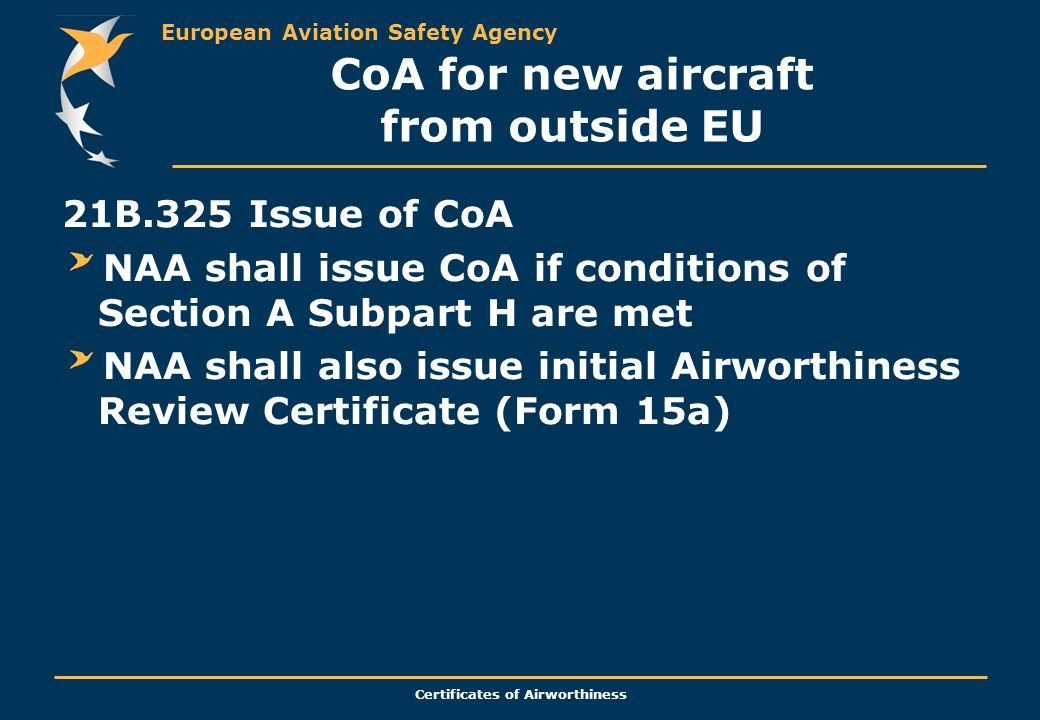 European Aviation Safety Agency Certificates of Airworthiness CoA for new aircraft from outside EU 21B.325 Issue of CoA NAA shall issue CoA if conditions of Section A Subpart H are met NAA shall also issue initial Airworthiness Review Certificate (Form 15a)