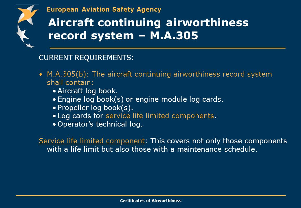 European Aviation Safety Agency Certificates of Airworthiness CURRENT REQUIREMENTS: M.A.305(b): The aircraft continuing airworthiness record system shall contain: Aircraft log book.