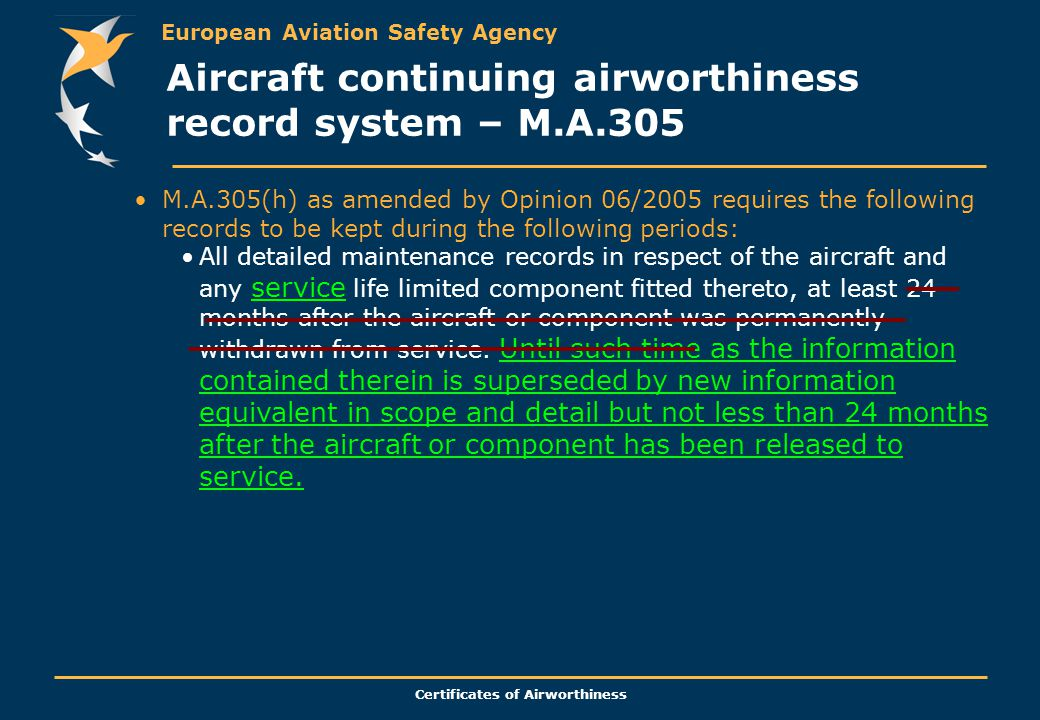 European Aviation Safety Agency Certificates of Airworthiness M.A.305(h) as amended by Opinion 06/2005 requires the following records to be kept during the following periods: All detailed maintenance records in respect of the aircraft and any service life limited component fitted thereto, at least 24 months after the aircraft or component was permanently withdrawn from service.