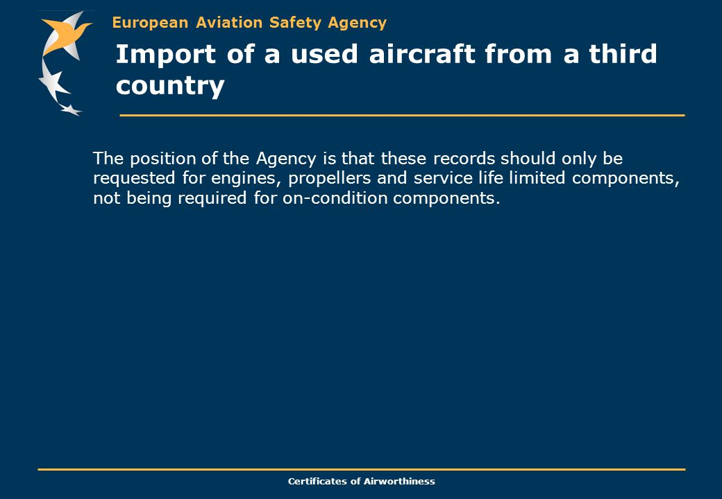 European Aviation Safety Agency Certificates of Airworthiness The position of the Agency is that these records should only be requested for engines, propellers and service life limited components, not being required for on-condition components.