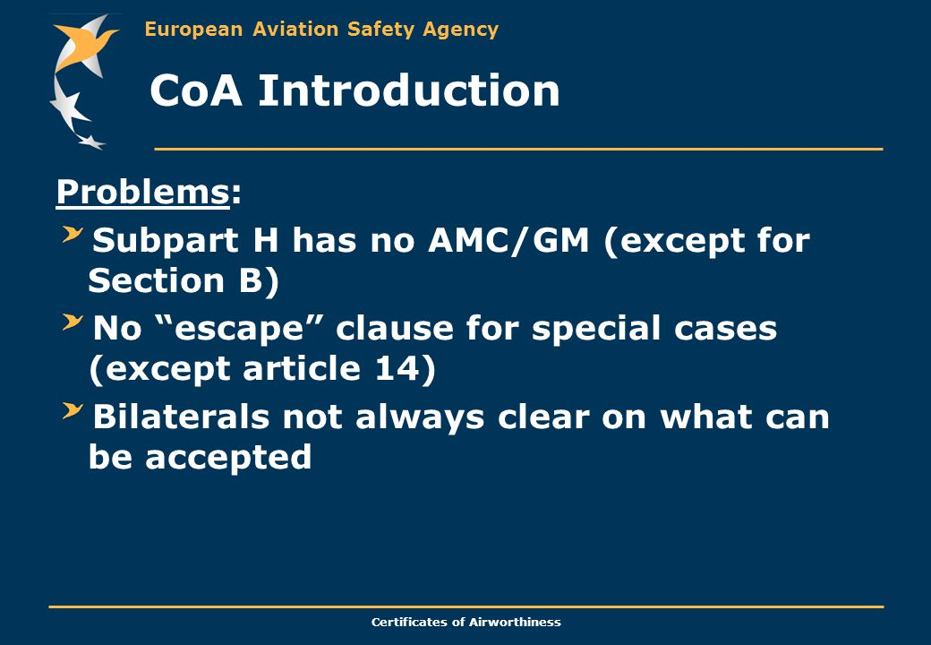 European Aviation Safety Agency Certificates of Airworthiness CoA Introduction Problems: Subpart H has no AMC/GM (except for Section B) No escape clause for special cases (except article 14) Bilaterals not always clear on what can be accepted