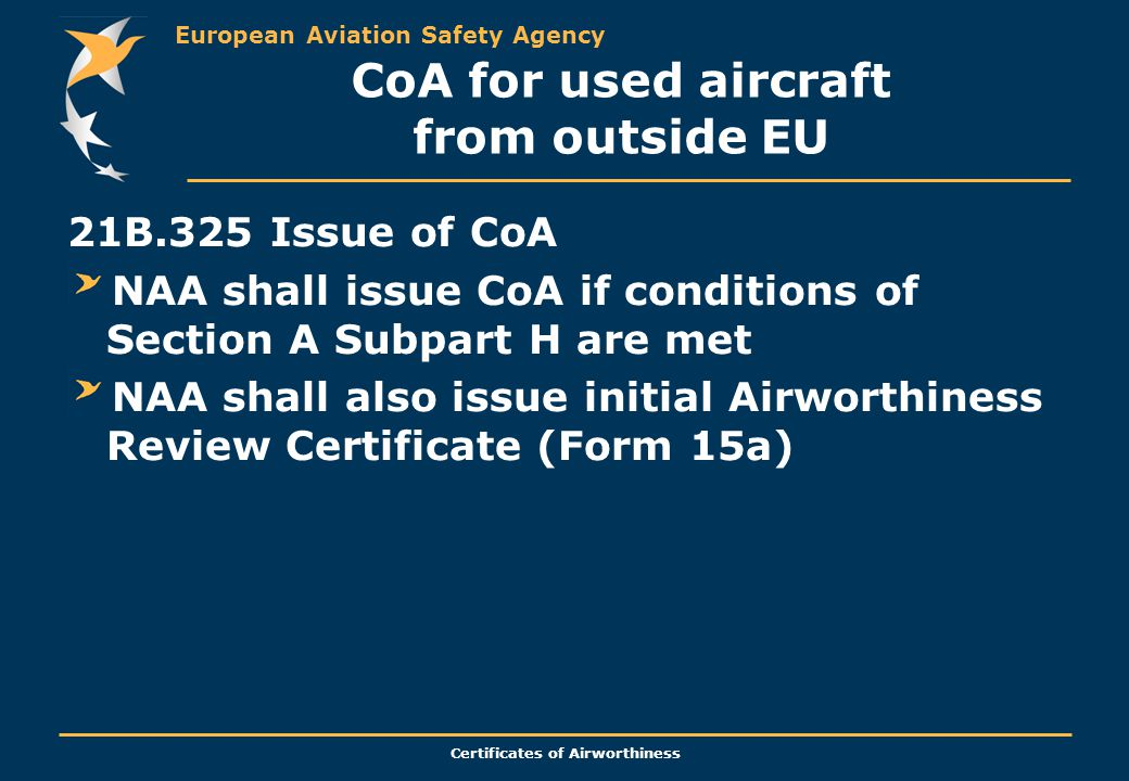 European Aviation Safety Agency Certificates of Airworthiness CoA for used aircraft from outside EU 21B.325 Issue of CoA NAA shall issue CoA if conditions of Section A Subpart H are met NAA shall also issue initial Airworthiness Review Certificate (Form 15a)