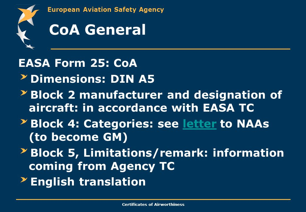 European Aviation Safety Agency Certificates of Airworthiness CoA General EASA Form 25: CoA Dimensions: DIN A5 Block 2 manufacturer and designation of aircraft: in accordance with EASA TC Block 4: Categories: see letter to NAAs (to become GM)letter Block 5, Limitations/remark: information coming from Agency TC English translation