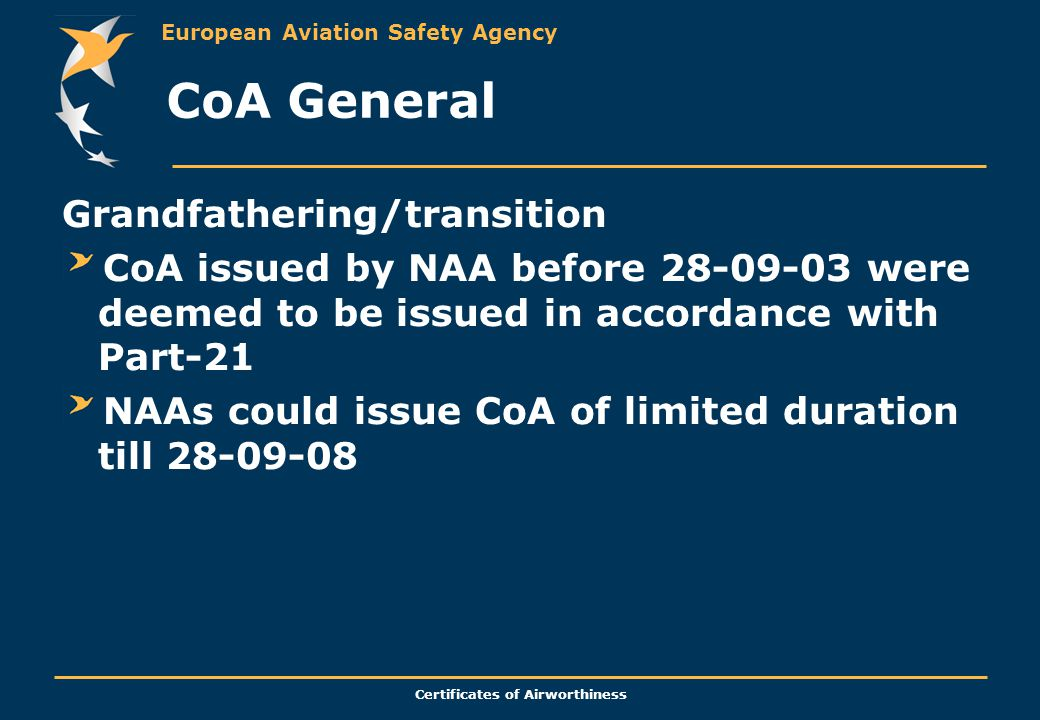 European Aviation Safety Agency Certificates of Airworthiness CoA General Grandfathering/transition CoA issued by NAA before 28-09-03 were deemed to be issued in accordance with Part-21 NAAs could issue CoA of limited duration till 28-09-08