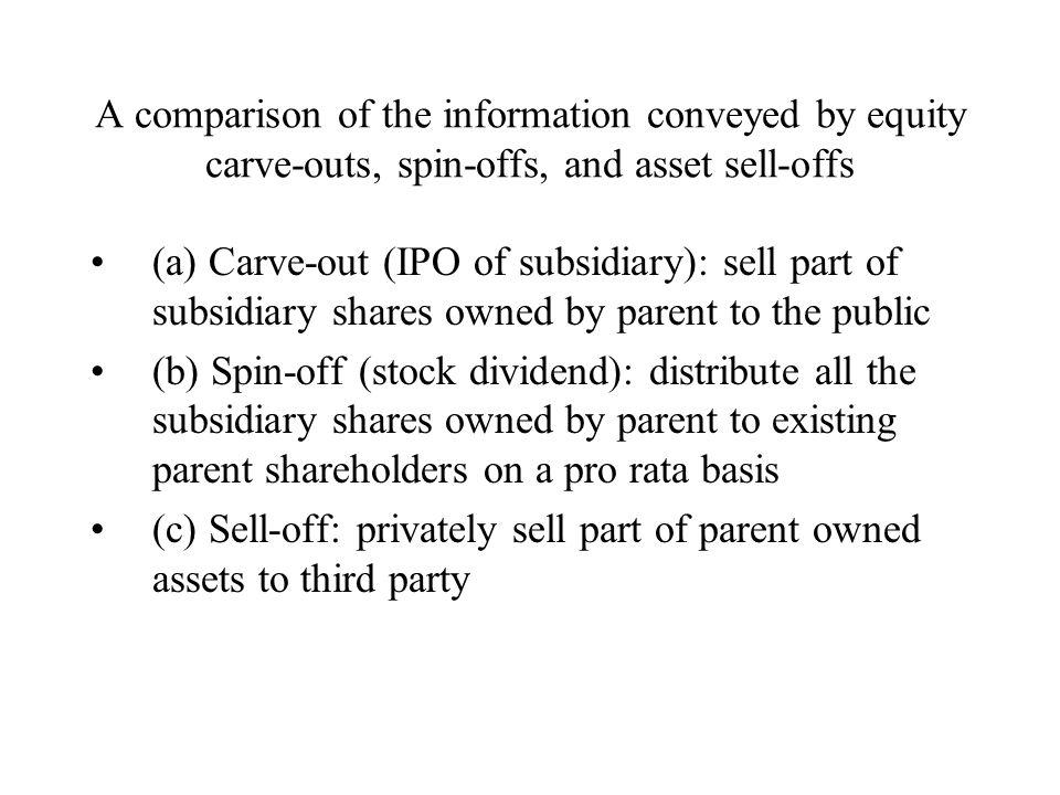 A comparison of the information conveyed by equity carve-outs, spin-offs, and asset sell-offs (a) Carve-out (IPO of subsidiary): sell part of subsidiary shares owned by parent to the public (b) Spin-off (stock dividend): distribute all the subsidiary shares owned by parent to existing parent shareholders on a pro rata basis (c) Sell-off: privately sell part of parent owned assets to third party
