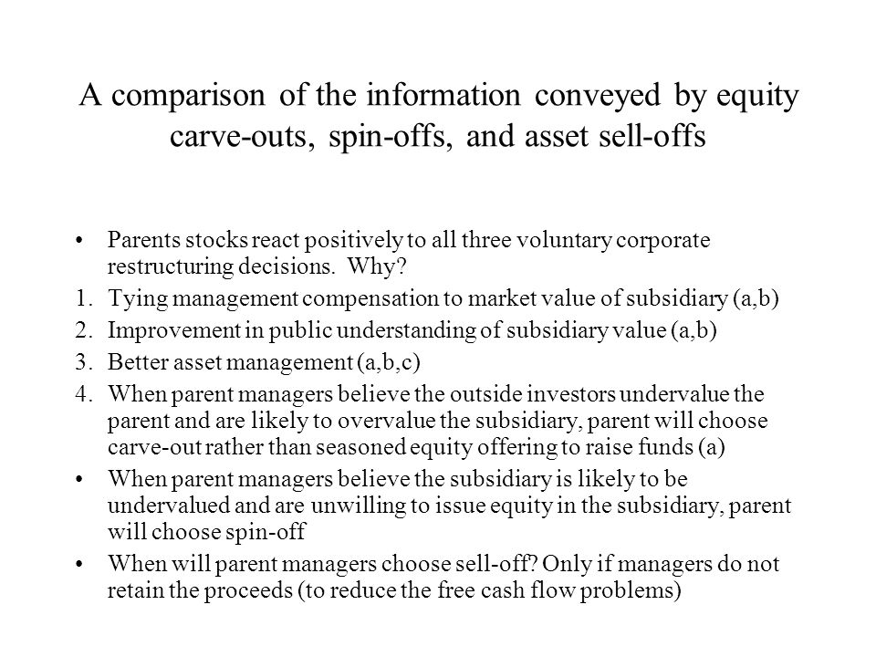 A comparison of the information conveyed by equity carve-outs, spin-offs, and asset sell-offs Parents stocks react positively to all three voluntary corporate restructuring decisions.