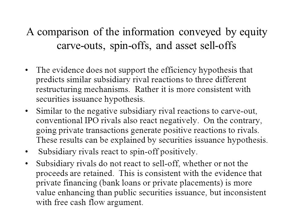 A comparison of the information conveyed by equity carve-outs, spin-offs, and asset sell-offs The evidence does not support the efficiency hypothesis that predicts similar subsidiary rival reactions to three different restructuring mechanisms.