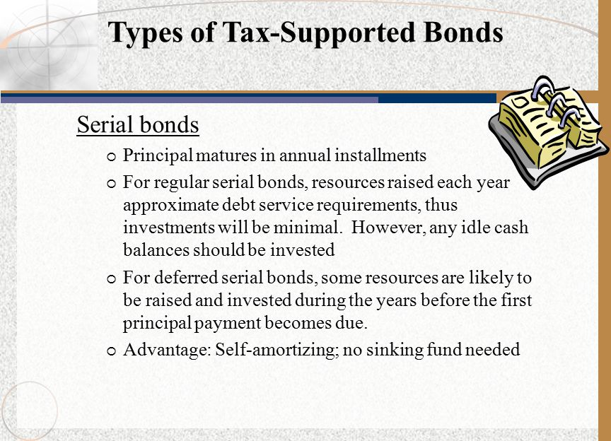 Serial bonds  Principal matures in annual installments  For regular serial bonds, resources raised each year approximate debt service requirements, thus investments will be minimal.