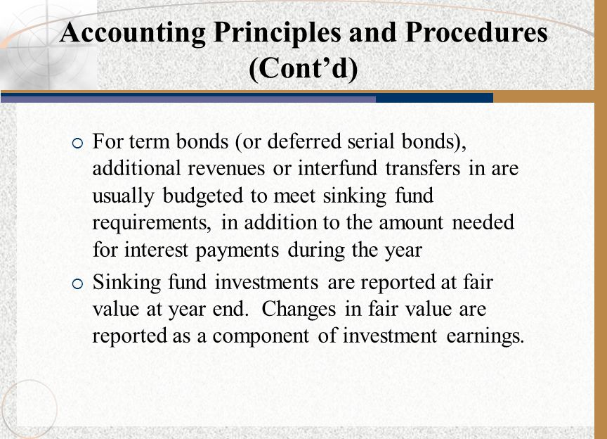  For term bonds (or deferred serial bonds), additional revenues or interfund transfers in are usually budgeted to meet sinking fund requirements, in addition to the amount needed for interest payments during the year  Sinking fund investments are reported at fair value at year end.