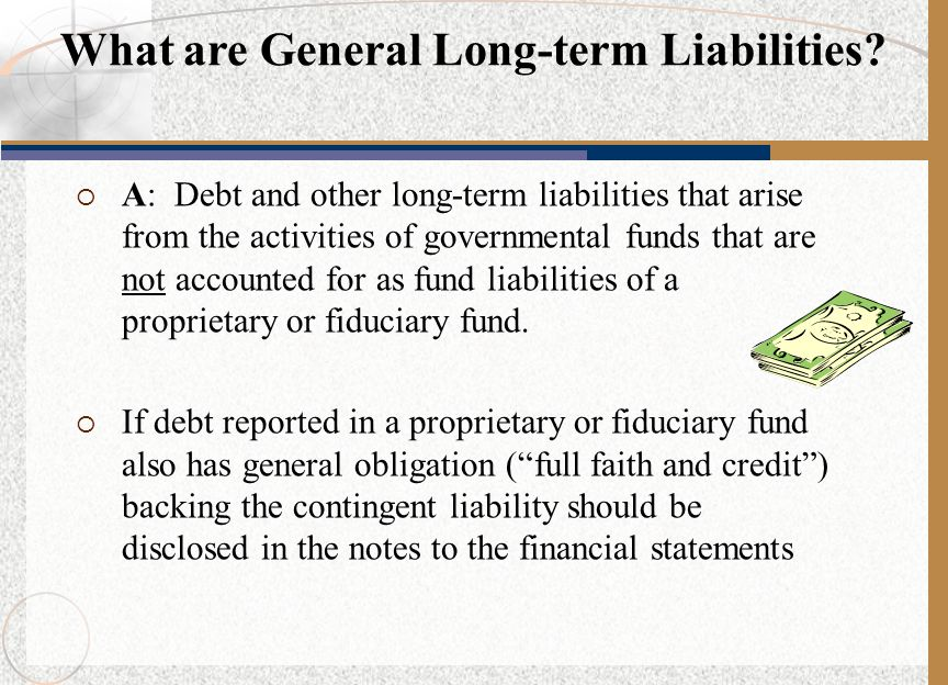  Tax-supported bonds  Long-term warrants  Long-term notes  Capital lease obligations  Long-term portion of judgments and claims Examples of General Long-term Liabilities