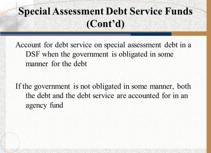 Account for debt service on special assessment debt in a DSF when the government is obligated in some manner for the debt If the government is not obligated in some manner, both the debt and the debt service are accounted for in an agency fund Special Assessment Debt Service Funds (Cont'd)