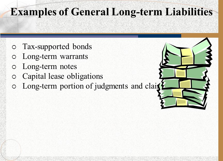  Tax-supported bonds  Long-term warrants  Long-term notes  Capital lease obligations  Long-term portion of judgments and claims Examples of General Long-term Liabilities