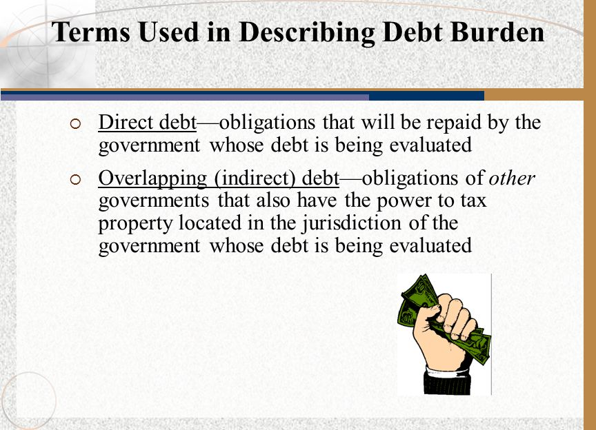 Direct debt—obligations that will be repaid by the government whose debt is being evaluated  Overlapping (indirect) debt—obligations of other governments that also have the power to tax property located in the jurisdiction of the government whose debt is being evaluated Terms Used in Describing Debt Burden